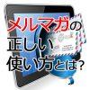 メルマガの正しい使い方!ウェブ集客で最も効果のあるメルマガ活用法